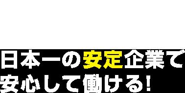01目指すは社員満足度ナンバーワン!日本一の安定企業で安心して働ける!